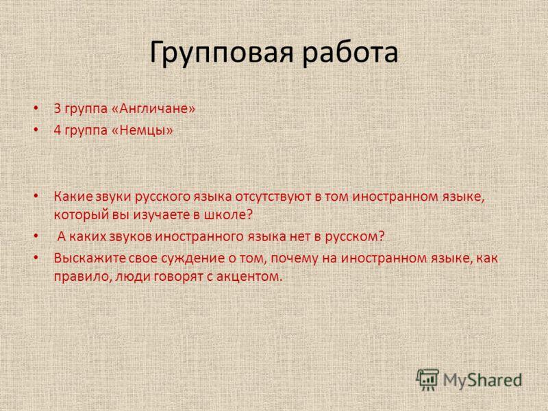 Групповая работа 3 группа «Англичане» 4 группа «Немцы» Какие звуки русского языка отсутствуют в том иностранном языке, который вы изучаете в школе? А каких звуков иностранного языка нет в русском? Выскажите свое суждение о том, почему на иностранном