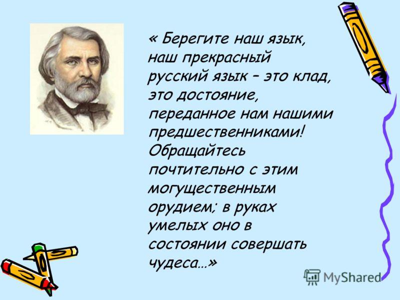 « Берегите наш язык, наш прекрасный русский язык – это клад, это достояние, переданное нам нашими предшественниками! Обращайтесь почтительно с этим могущественным орудием; в руках умелых оно в состоянии совершать чудеса…»