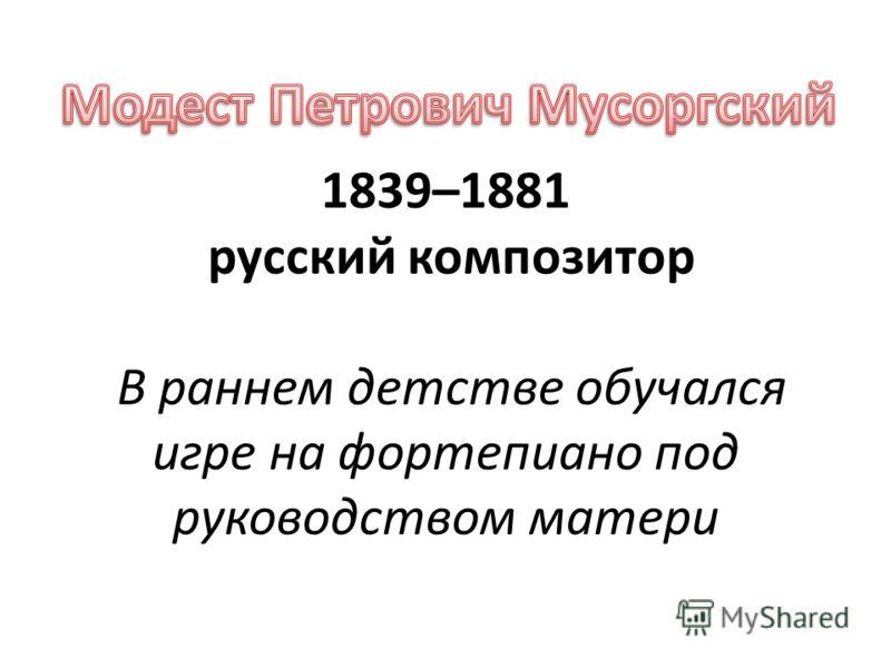 1839–1881 русский композитор В раннем детстве обучался игре на фортепиано под руководством матери
