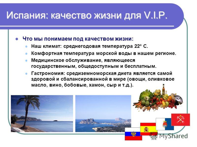 Испания: качество жизни для V.I.P. Что мы понимаем под качеством жизни: Наш климат: среднегодовая температура 22° С. Комфортная температура морской воды в нашем регионе. Медицинское обслуживание, являющееся государственным, общедоступным и бесплатным