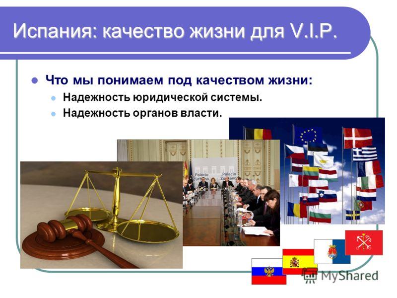 Испания: качество жизни для V.I.P. Что мы понимаем под качеством жизни: Надежность юридической системы. Надежность органов власти.
