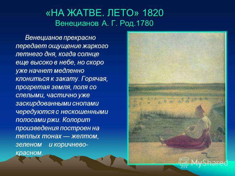 «НА ЖАТВЕ. ЛЕТО» 1820 Венецианов А. Г. Род.1780 Венецианов прекрасно передает ощущение жаркого летнего дня, когда солнце еще высоко в небе, но скоро у