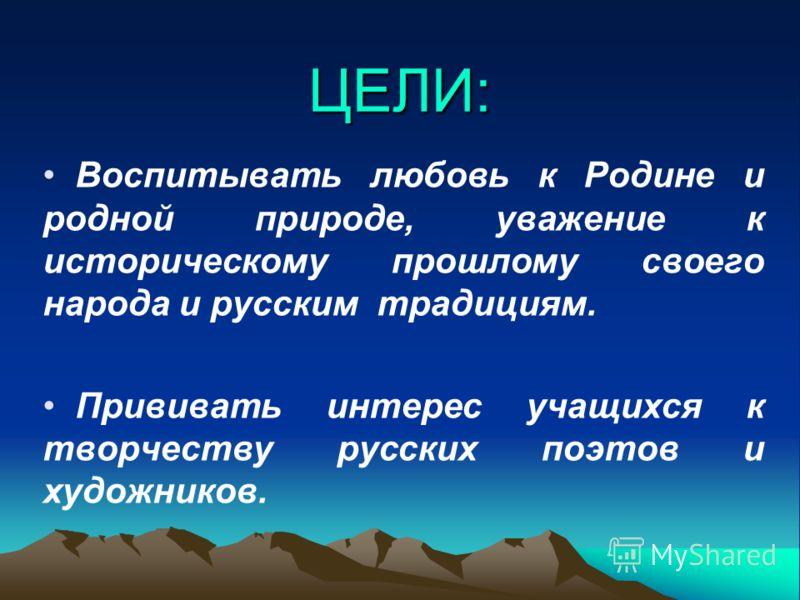 ЦЕЛИ: Воспитывать любовь к Родине и родной природе, уважение к историческому прошлому своего народа и русским традициям. Прививать интерес учащихся к