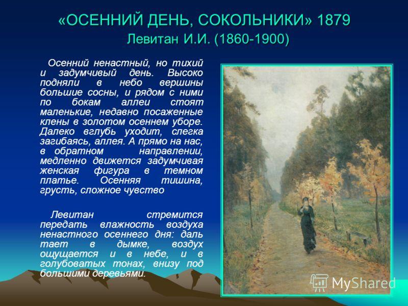 «ОСЕННИЙ ДЕНЬ, СОКОЛЬНИКИ» 1879 Левитан И.И. (1860-1900) Осенний ненастный, но тихий и задумчивый день. Высоко подняли в небо вершины большие сосны, и