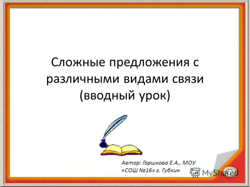 Сложные предложения с различными видами связи (вводный урок) Автор: Горшкова Е.А., МОУ «СОШ 16» г. Губкин