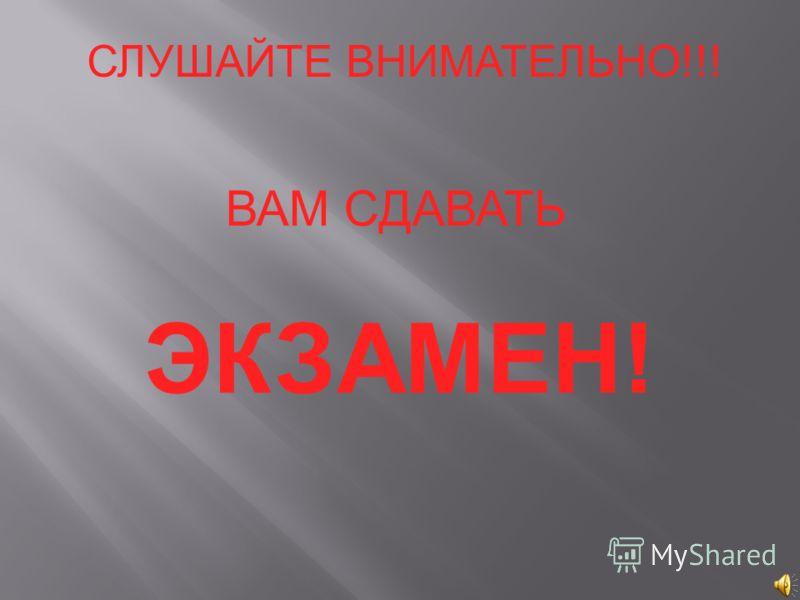 СЛУШАЙТЕ ВНИМАТЕЛЬНО!!! ВАМ СДАВАТЬ ЭКЗАМЕН!