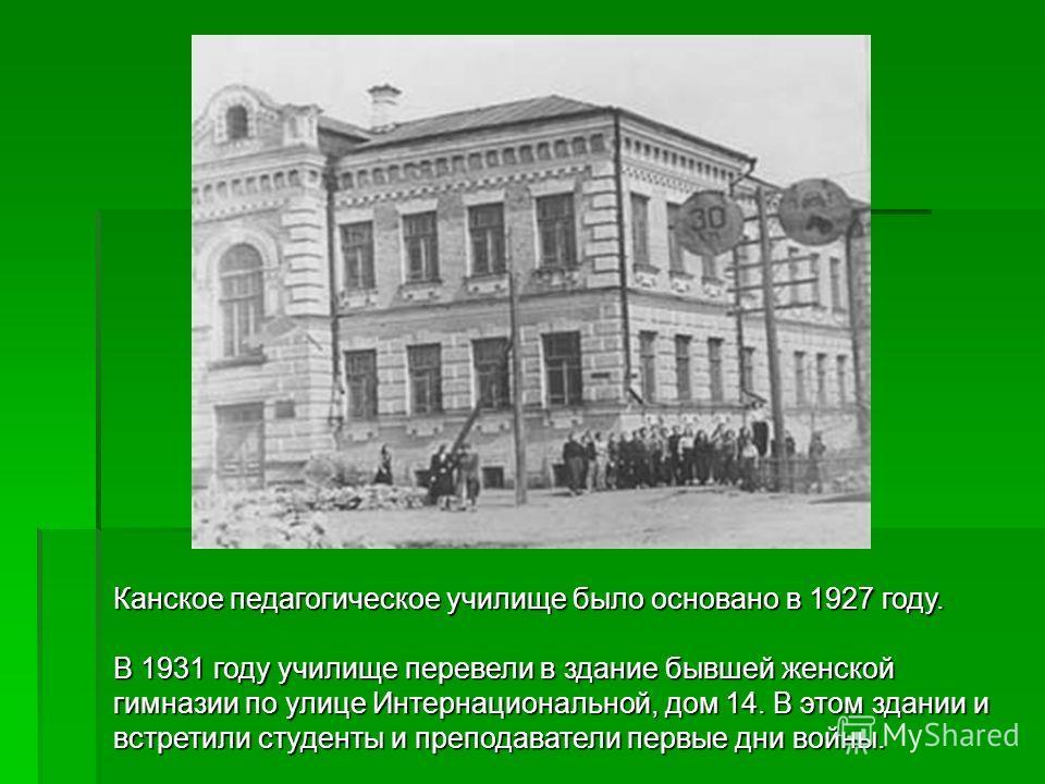 Канское педагогическое училище было основано в 1927 году. В 1931 году училище перевели в здание бывшей женской гимназии по улице Интернациональной, дом 14. В этом здании и встретили студенты и преподаватели первые дни войны.
