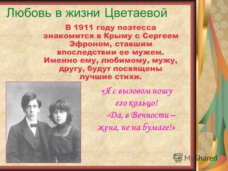 Любовь в жизни Цветаевой В 1911 году поэтесса знакомится в Крыму с Сергеем Эфроном, ставшим впоследствии ее мужем. Именно ему, любимому, мужу, другу, будут посвящены лучшие стихи. «Я с вызовом ношу его кольцо! -Да, в Вечности – жена, не на бумаге!»
