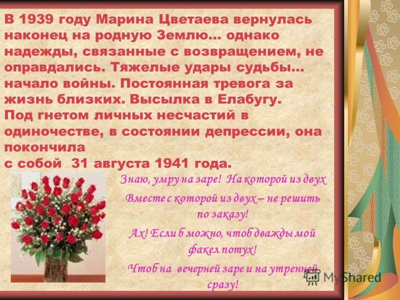 В 1939 году Марина Цветаева вернулась наконец на родную Землю… однако надежды, связанные с возвращением, не оправдались. Тяжелые удары судьбы… начало войны. Постоянная тревога за жизнь близких. Высылка в Елабугу. Под гнетом личных несчастий в одиноче