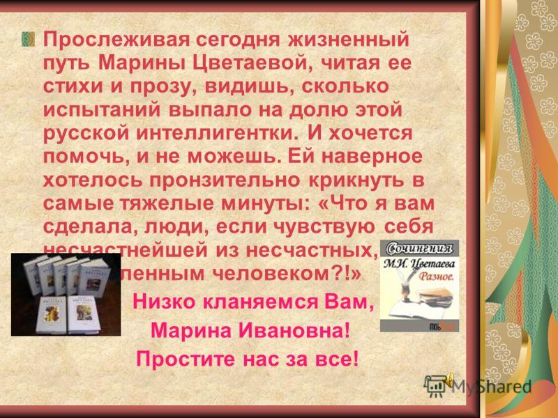 Прослеживая сегодня жизненный путь Марины Цветаевой, читая ее стихи и прозу, видишь, сколько испытаний выпало на долю этой русской интеллигентки. И хочется помочь, и не можешь. Ей наверное хотелось пронзительно крикнуть в самые тяжелые минуты: «Что я