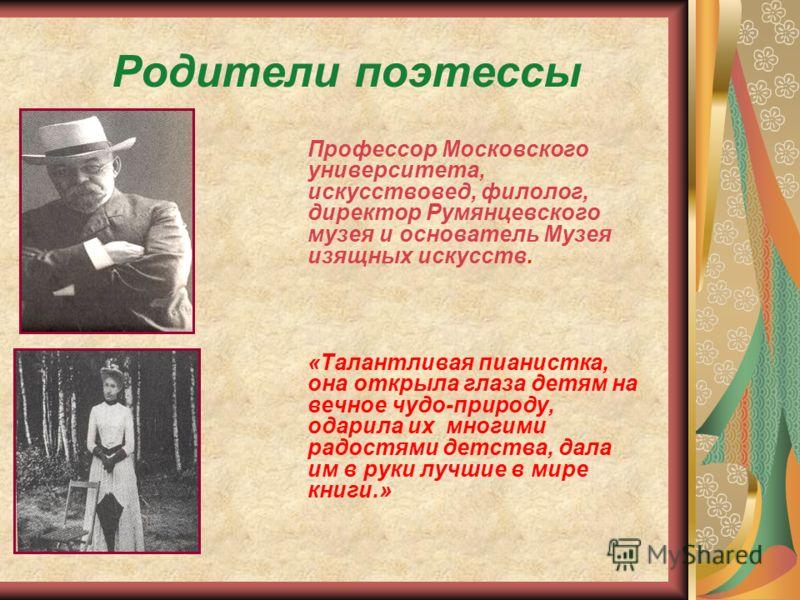 Родители поэтессы Профессор Московского университета, искусствовед, филолог, директор Румянцевского музея и основатель Музея изящных искусств. «Талантливая пианистка, она открыла глаза детям на вечное чудо-природу, одарила их многими радостями детств