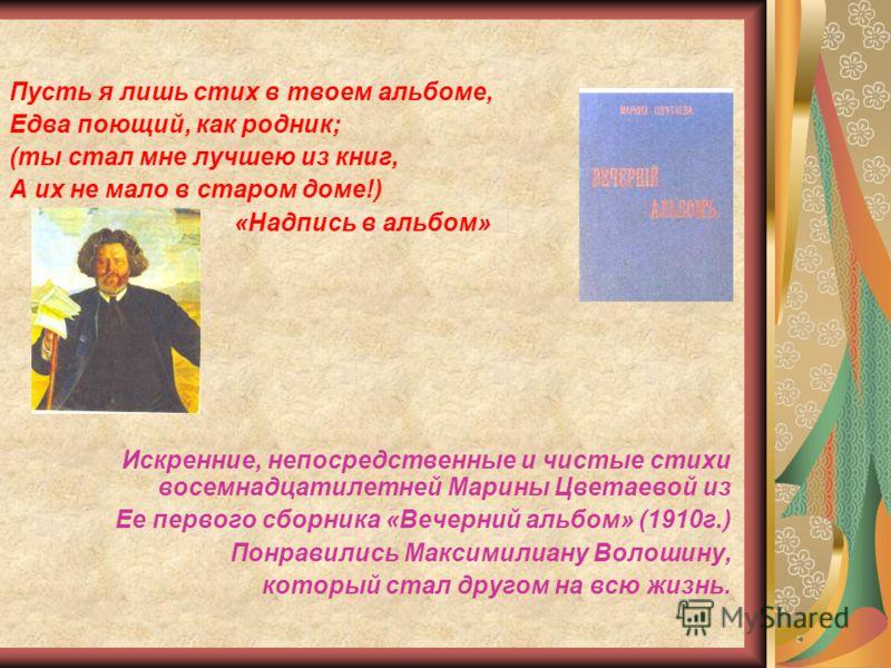 Пусть я лишь стих в твоем альбоме, Едва поющий, как родник; (ты стал мне лучшею из книг, А их не мало в старом доме!) «Надпись в альбом» Искренние, непосредственные и чистые стихи восемнадцатилетней Марины Цветаевой из Ее первого сборника «Вечерний а