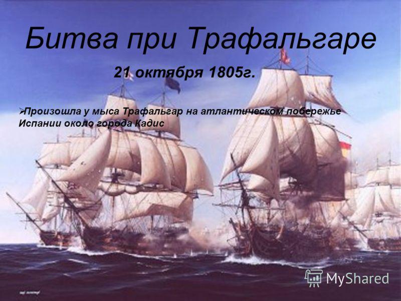 Битва при Трафальгаре 21 октября 1805г. Произошла у мыса Трафальгар на атлантическом побережье Испании около города Кадис