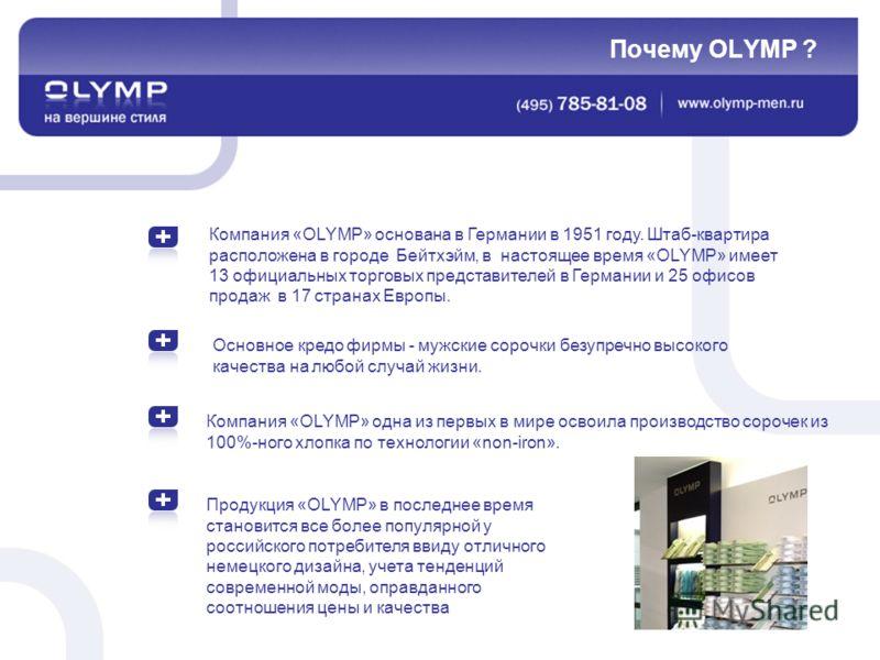 Компания «OLYMP» основана в Германии в 1951 году. Штаб-квартира расположена в городе Бейтхэйм, в настоящее время «OLYMP» имеет 13 официальных торговых представителей в Германии и 25 офисов продаж в 17 странах Европы. Почему OLYMP ? Основное кредо фир