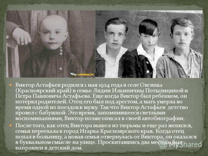 Виктор Астафьев родился 1 мая 1924 года в селе Овсянка (Красноярский край) в семье Лидии Ильиничны Потылициной и Петра Павловича Астафьева. Еще когда Виктор был ребенком, он потерял родителей. Отец его был под арестом, а мать умерла во время одной из