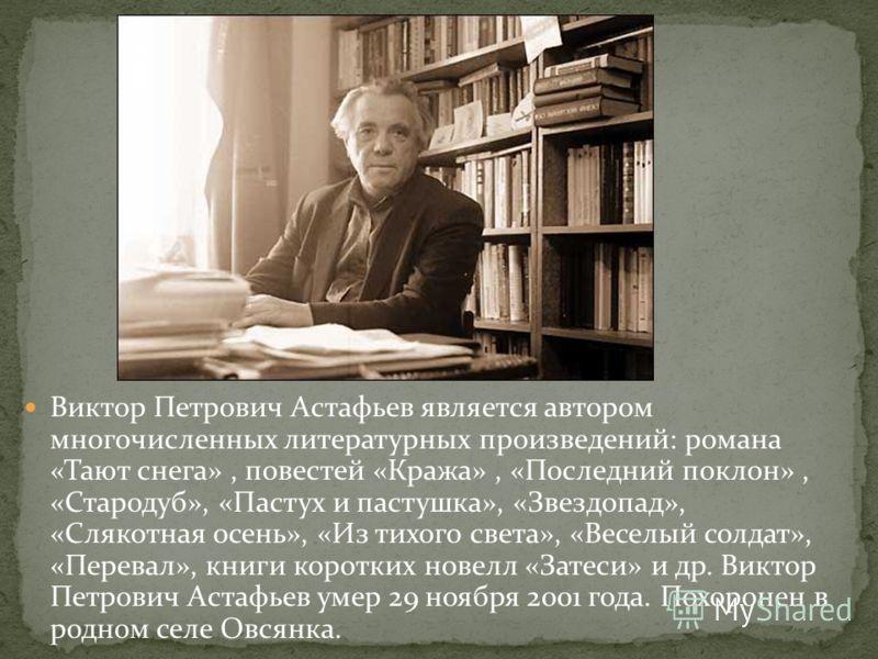 Виктор Петрович Астафьев является автором многочисленных литературных произведений: романа «Тают снега», повестей «Кража», «Последний поклон», «Стародуб», «Пастух и пастушка», «Звездопад», «Слякотная осень», «Из тихого света», «Веселый солдат», «Пере