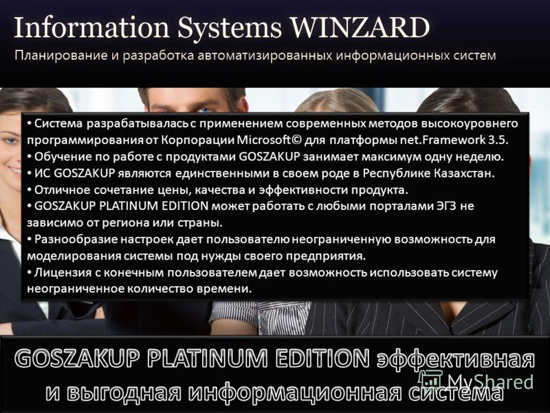 Система разрабатывалась с применением современных методов высокоуровнего программирования от Корпорации Microsoft© для платформы net.Framework 3.5. Обучение по работе с продуктами GOSZAKUP занимает максимум одну неделю. ИС GOSZAKUP являются единствен