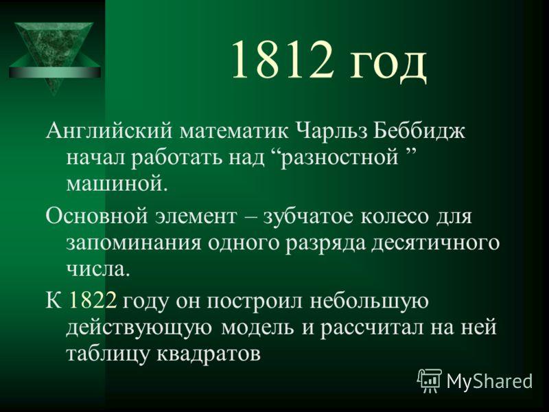 1812 год Английский математик Чарльз Беббидж начал работать над разностной машиной. Основной элемент – зубчатое колесо для запоминания одного разряда десятичного числа. К 1822 году он построил небольшую действующую модель и рассчитал на ней таблицу к