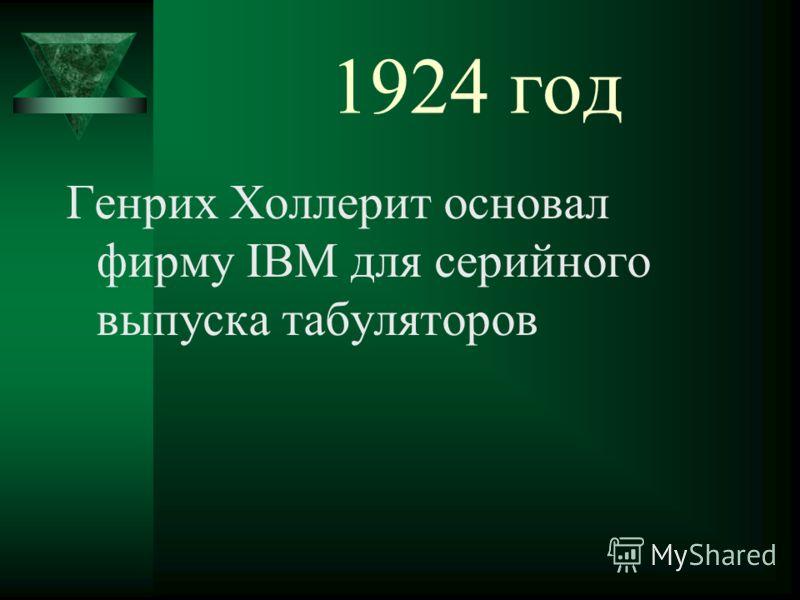 1924 год Генрих Холлерит основал фирму IBM для серийного выпуска табуляторов