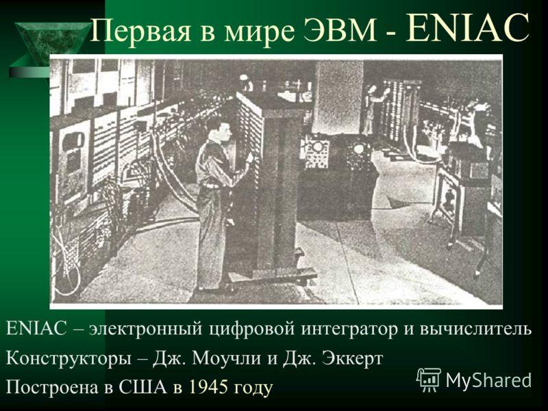 Первая в мире ЭВМ - ENIAC ENIAC – электронный цифровой интегратор и вычислитель Конструкторы – Дж. Моучли и Дж. Эккерт Построена в США в 1945 году