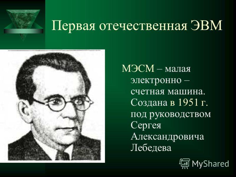 Первая отечественная ЭВМ МЭСМ – малая электронно – счетная машина. Создана в 1951 г. под руководством Сергея Александровича Лебедева