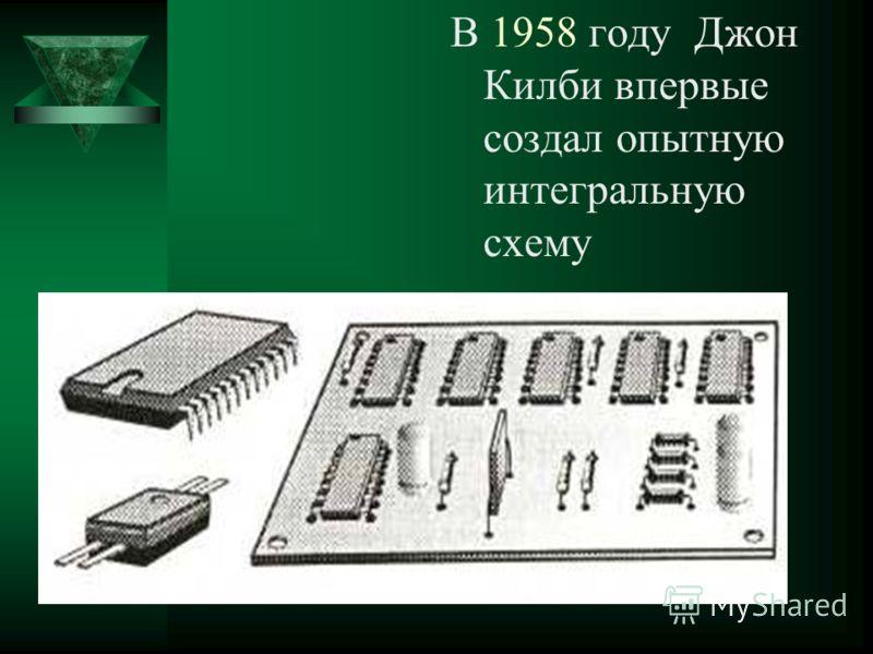 В 1958 году Джон Килби впервые создал опытную интегральную схему