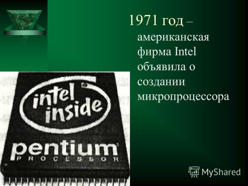 1971 год – американская фирма Intel объявила о создании микропроцессора