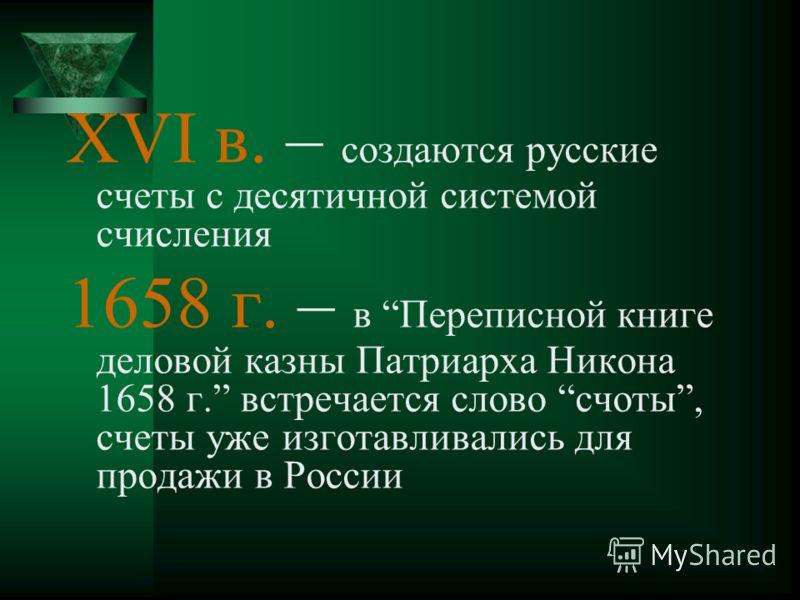XVI в. – создаются русские счеты с десятичной системой счисления 1658 г. – в Переписной книге деловой казны Патриарха Никона 1658 г. встречается слово счоты, счеты уже изготавливались для продажи в России