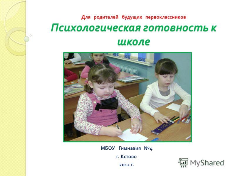 Для родителей будущих первоклассников Психологическая готовность к школе МБОУ Гимназия 4 г. Кстово 2012 г.