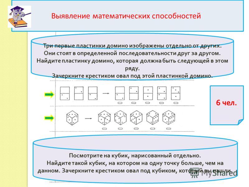 Выявление математических способностей Три первые пластинки домино изображены отдельно от других. Они стоят в определенной последовательности друг за другом. Найдите пластинку домино, которая должна быть следующей в этом ряду. Зачеркните крестиком ова