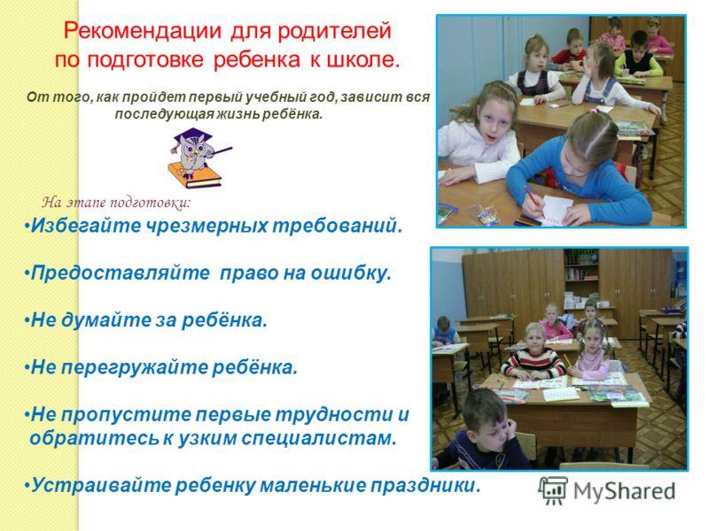 Рекомендации для родителей по подготовке ребенка к школе. От того, как пройдет первый учебный год, зависит вся последующая жизнь ребёнка. На этапе подготовки: Избегайте чрезмерных требований. Предоставляйте право на ошибку. Не думайте за ребёнка. Не