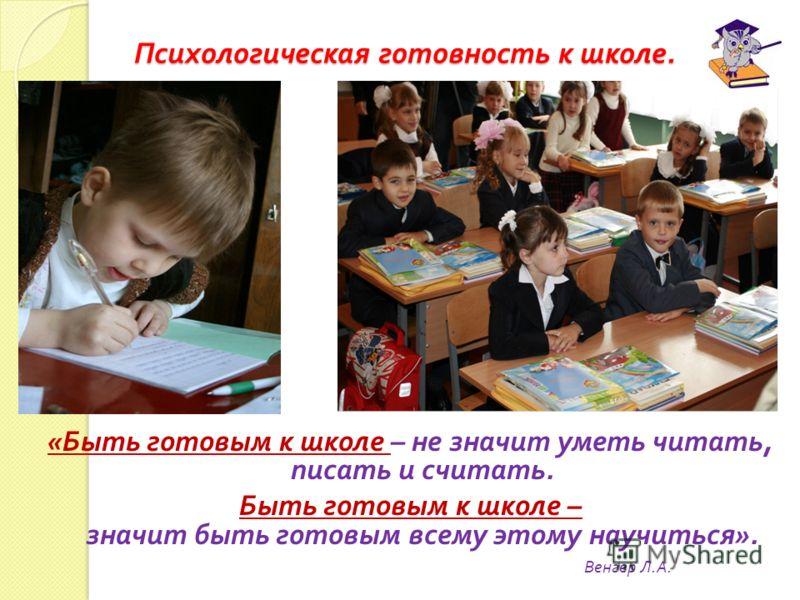 Психологическая готовность к школе. « « Быть готовым к школе – не значит уметь читать, писать и считать. Быть готовым к школе – значит быть готовым всему этому научиться ». Венгер Л. А.