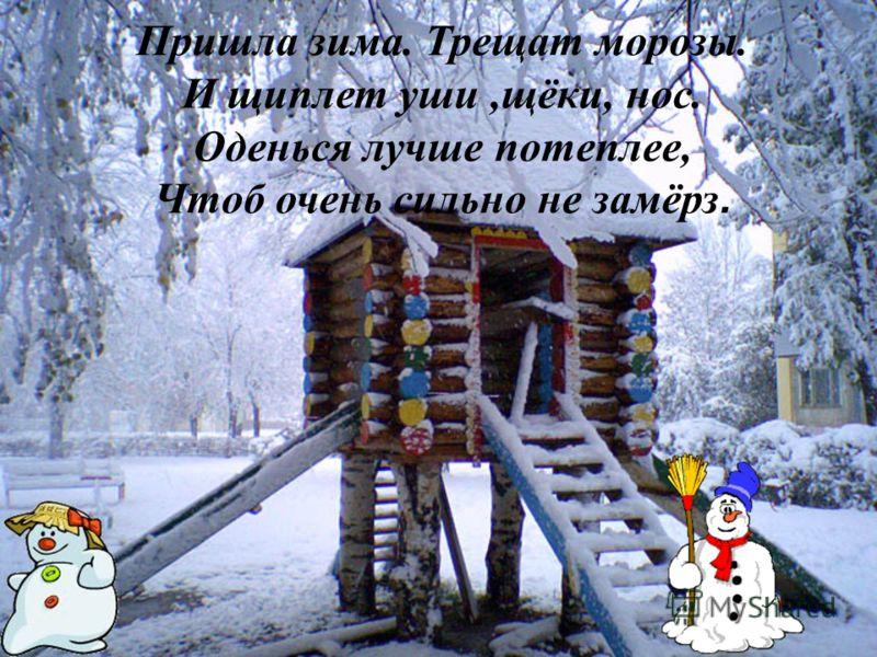 Пришла зима. Трещат морозы. И щиплет уши,щёки, нос. Оденься лучше потеплее, Чтоб очень сильно не замёрз.