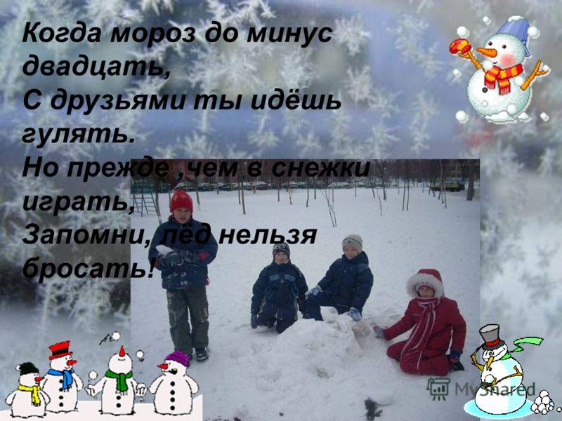 Когда мороз до минус двадцать, С друзьями ты идёшь гулять. Но прежде,чем в снежки играть, Запомни, лёд нельзя бросать!
