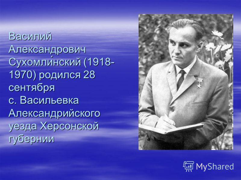 Василий Александрович Сухомли́нский (1918- 1970) родился 28 сентября с. Васильевка Александрийского уезда Херсонской губернии
