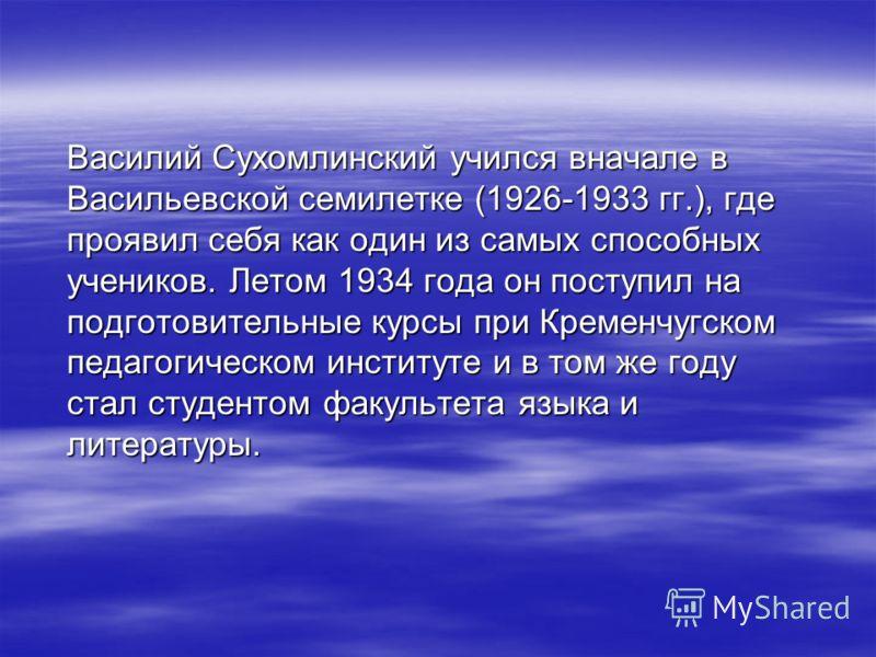 Василий Сухомлинский учился вначале в Васильевской семилетке (1926-1933 гг.), где проявил себя как один из самых способных учеников. Летом 1934 года он поступил на подготовительные курсы при Кременчугском педагогическом институте и в том же году стал