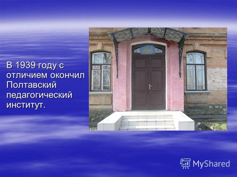 В 1939 году с отличием окончил Полтавский педагогический институт.