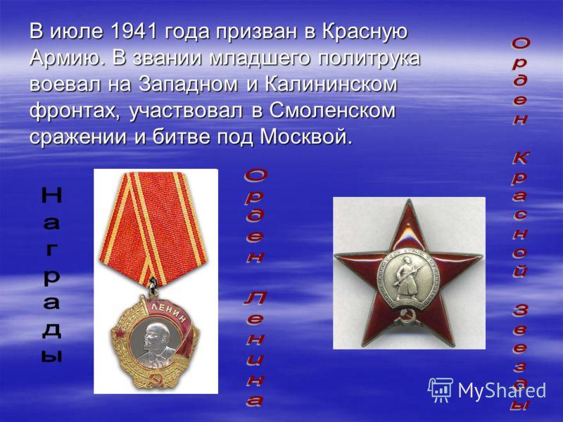 В июле 1941 года призван в Красную Армию. В звании младшего политрука воевал на Западном и Калининском фронтах, участвовал в Смоленском сражении и битве под Москвой.