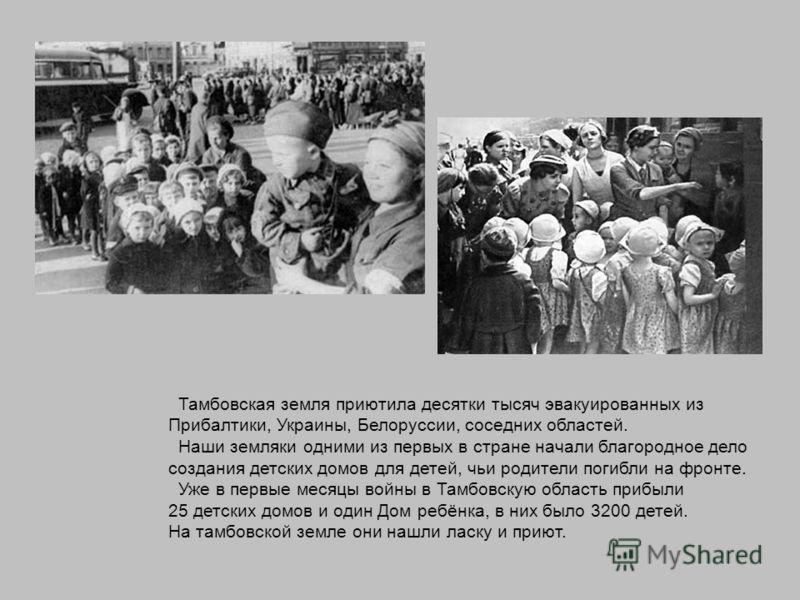 Тамбовская земля приютила десятки тысяч эвакуированных из Прибалтики, Украины, Белоруссии, соседних областей. Наши земляки одними из первых в стране начали благородное дело создания детских домов для детей, чьи родители погибли на фронте. Уже в первы