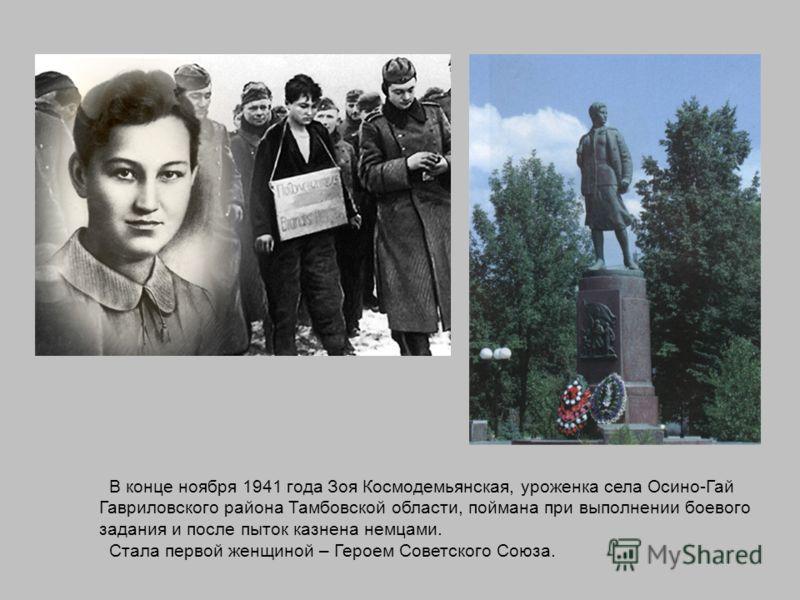 В конце ноября 1941 года Зоя Космодемьянская, уроженка села Осино-Гай Гавриловского района Тамбовской области, поймана при выполнении боевого задания и после пыток казнена немцами. Стала первой женщиной – Героем Советского Союза.