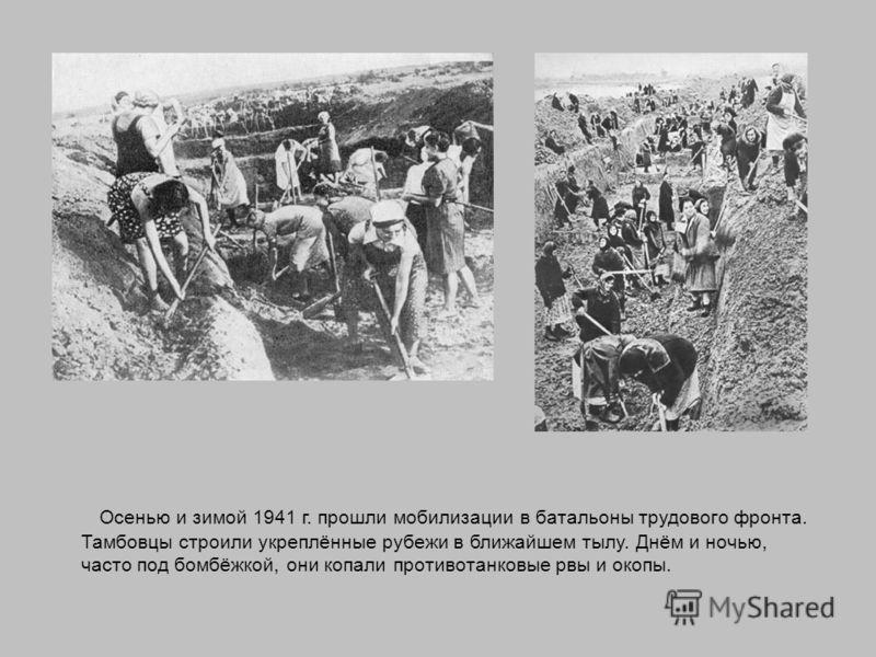 Осенью и зимой 1941 г. прошли мобилизации в батальоны трудового фронта. Тамбовцы строили укреплённые рубежи в ближайшем тылу. Днём и ночью, часто под бомбёжкой, они копали противотанковые рвы и окопы.
