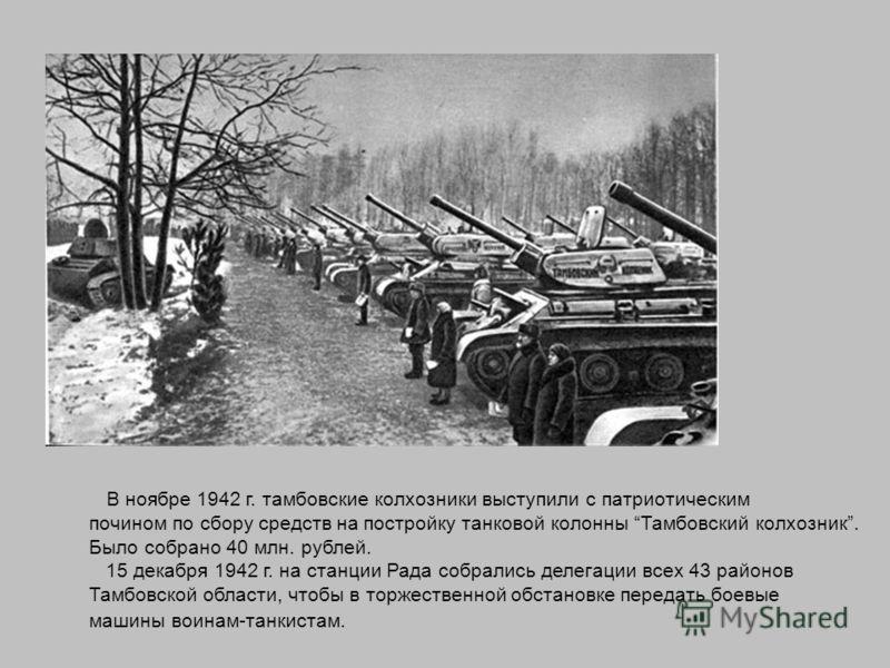 В ноябре 1942 г. тамбовские колхозники выступили с патриотическим почином по сбору средств на постройку танковой колонны Тамбовский колхозник. Было собрано 40 млн. рублей. 15 декабря 1942 г. на станции Рада собрались делегации всех 43 районов Тамбовс