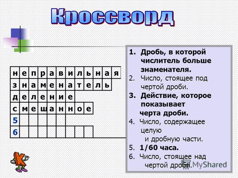 неправильная знаменатель деление 4 5 6 1.Дробь, в которой числитель больше знаменателя. 2.Число, стоящее под чертой дроби. 3.Действие, которое показывает черта дроби. Число, содержащее целую 4. Число, содержащее целую и дробную части. и дробную части