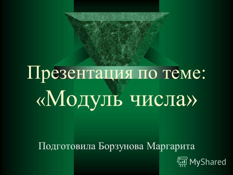 Презентация по теме: « Модуль числа» Подготовила Борзунова Маргарита