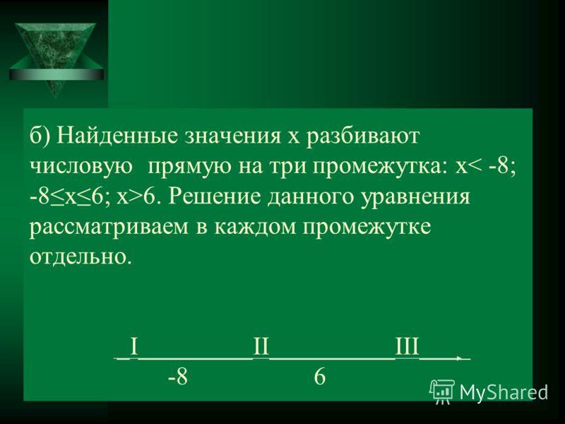 б) Найденные значения х разбивают числовую прямую на три промежутка: х 6. Решение данного уравнения рассматриваем в каждом промежутке отдельно. _Ι_________ΙΙ__________ΙΙΙ____ -8 6
