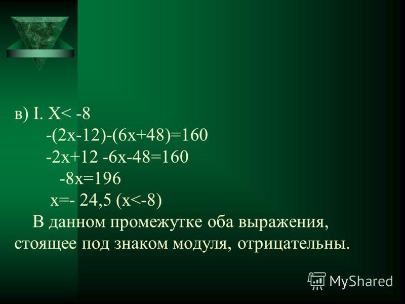 в) Ι. Х< -8 -(2x-12)-(6x+48)=160 -2x+12 -6x-48=160 -8x=196 х=- 24,5 (x