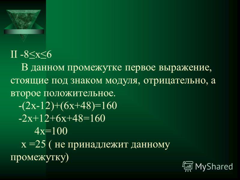 ΙΙ -8х6 В данном промежутке первое выражение, стоящие под знаком модуля, отрицательно, а второе положительное. -(2x-12)+(6x+48)=160 -2x+12+6x+48=160 4x=100 x =25 ( не принадлежит данному промежутку)