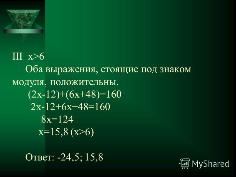 ΙΙΙ х>6 Оба выражения, стоящие под знаком модуля, положительны. (2x-12)+(6x+48)=160 2x-12+6x+48=160 8x=124 x=15,8 (x>6) Ответ: -24,5; 15,8