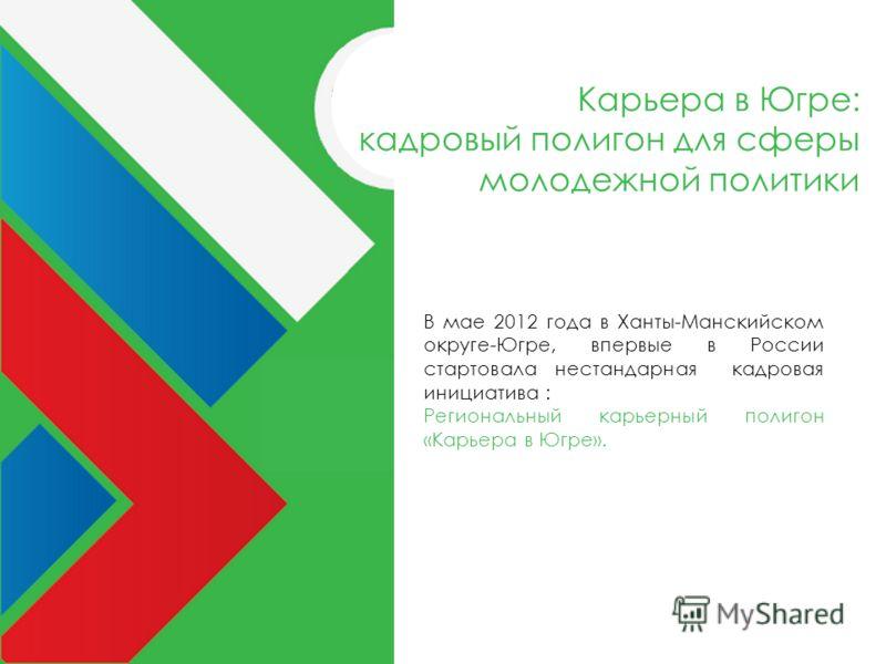 В мае 2012 года в Ханты-Манскийском округе-Югре, впервые в России стартовала нестандарная кадровая инициатива : Региональный карьерный полигон «Карьера в Югре». Карьера в Югре: кадровый полигон для сферы молодежной политики