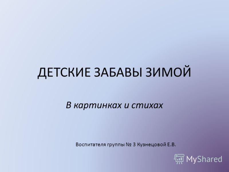 ДЕТСКИЕ ЗАБАВЫ ЗИМОЙ В картинках и стихах Воспитателя группы 3 Кузнецовой Е.В.